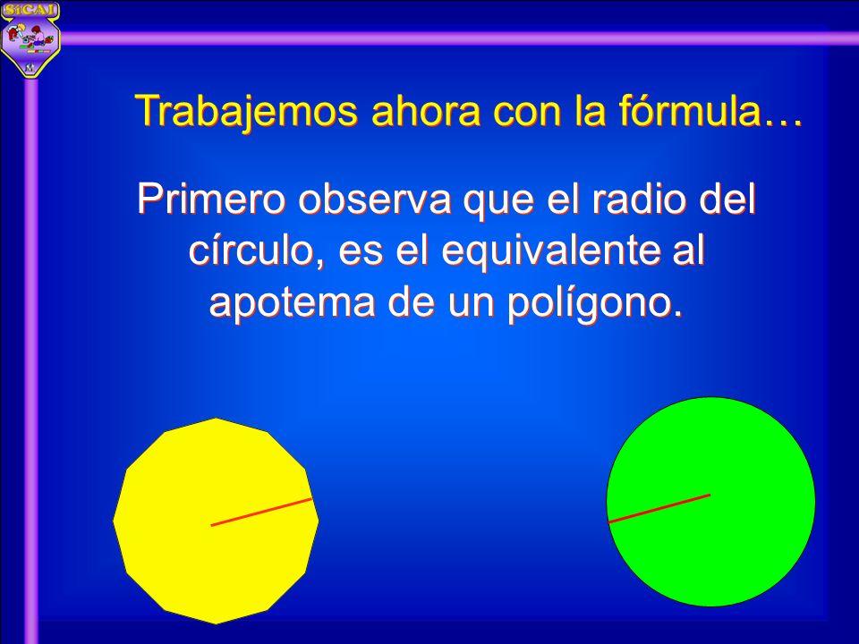Trabajemos ahora con la fórmula… Primero observa que el radio del círculo, es el equivalente al apotema de un polígono.
