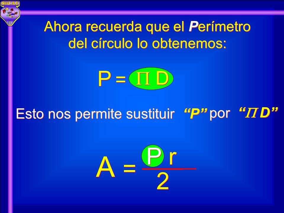 P P r r P P D D = = por D D A A 2 2 = = Ahora recuerda que el Perímetro del círculo lo obtenemos: Esto nos permite sustituir P P
