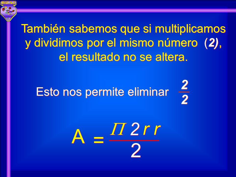 También sabemos que si multiplicamos y dividimos por el mismo número (2), el resultado no se altera. Esto nos permite eliminar A A 2 2 r r = = 2 2 2 2
