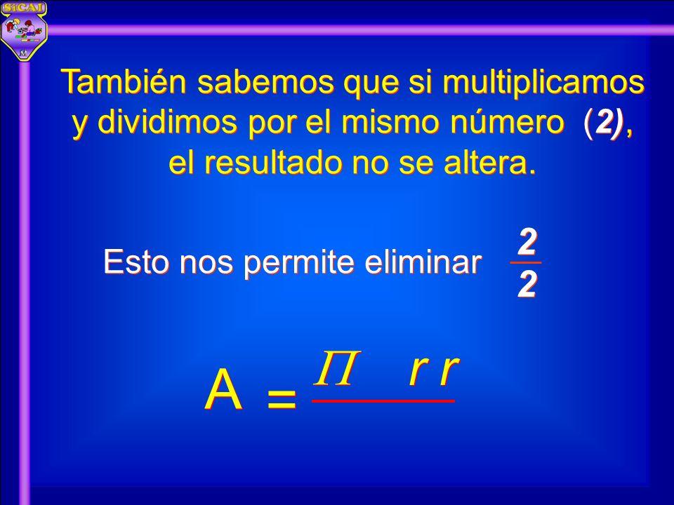 También sabemos que si multiplicamos y dividimos por el mismo número (2), el resultado no se altera. Esto nos permite eliminar A A = = 2 2 2 2 r