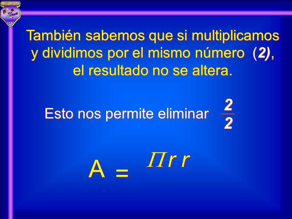 También sabemos que si multiplicamos y dividimos por el mismo número (2), el resultado no se altera. Esto nos permite eliminar A A = = 2 2 2 2 r r r