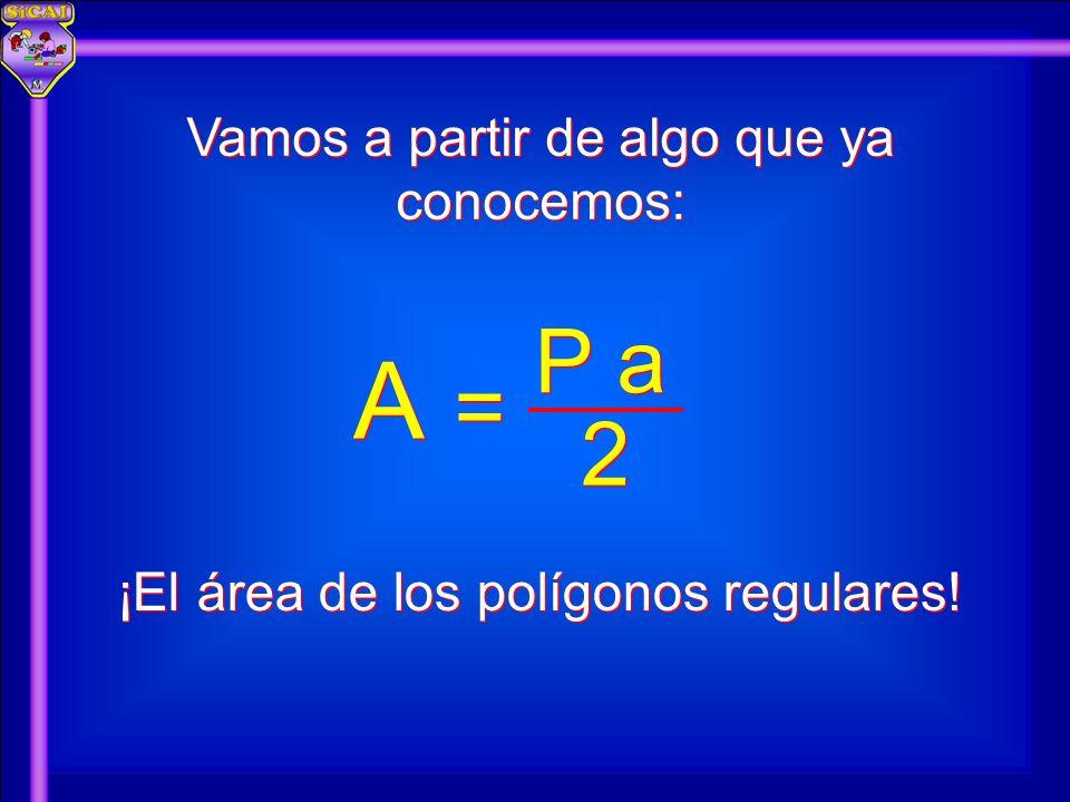 A A 2 2 P a = = Vamos a partir de algo que ya conocemos: ¡El área de los polígonos regulares!