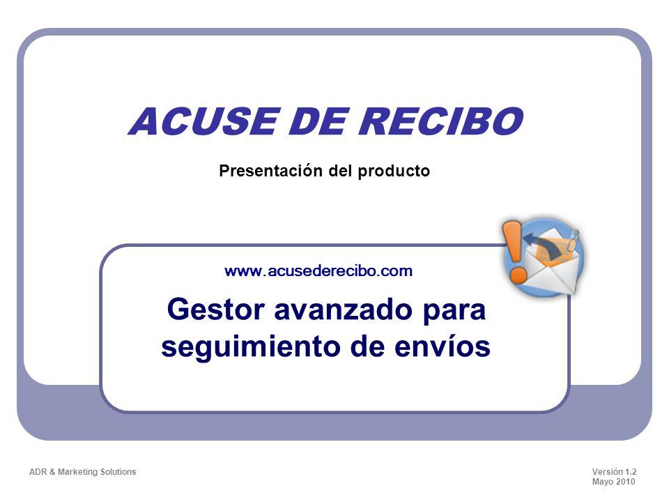 ACUSE DE RECIBO Gestor avanzado para seguimiento de envíos Presentación del producto ADR & Marketing Solutions www.acusederecibo.com Versión 1.2 Mayo