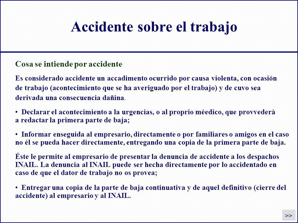 Accidente sobre el trabajo Declarar el acontecimiento a la urgencias, o al proprio méedico, que provvederà a redactar la primera parte de baja; Inform