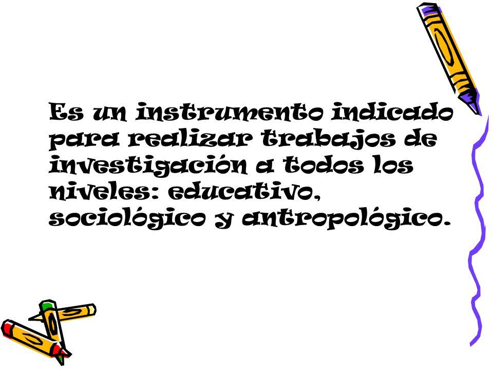 Es un instrumento indicado para realizar trabajos de investigación a todos los niveles: educativo, sociológico y antropológico.
