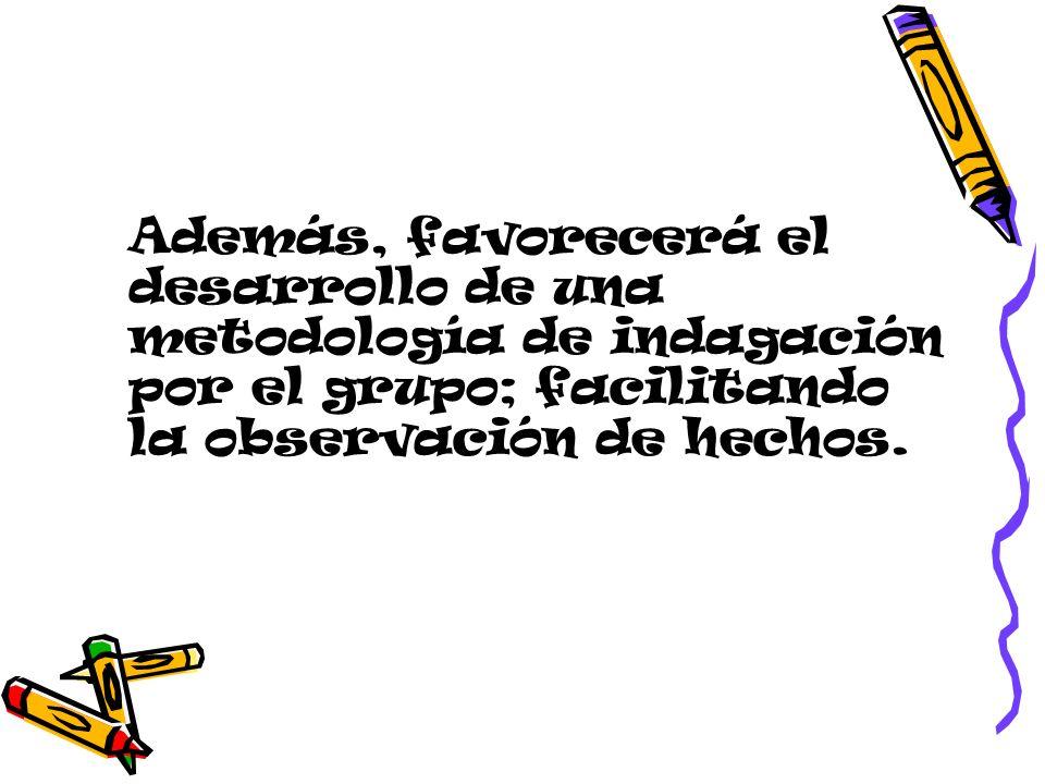 Además, favorecerá el desarrollo de una metodología de indagación por el grupo; facilitando la observación de hechos.