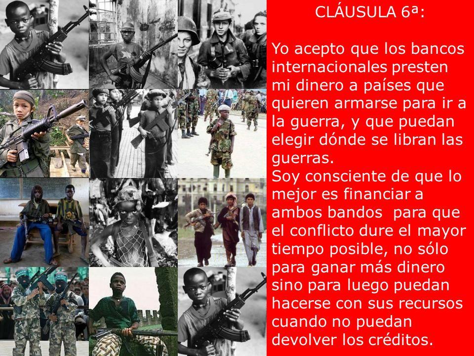 CLÁUSULA 6ª: Yo acepto que los bancos internacionales presten mi dinero a países que quieren armarse para ir a la guerra, y que puedan elegir dónde se libran las guerras.