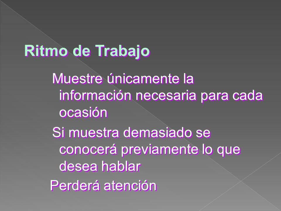Ritmo de Trabajo Muestre únicamente la información necesaria para cada ocasión Si muestra demasiado se conocerá previamente lo que desea hablar Perder