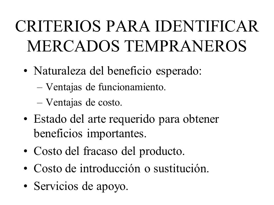 CRITERIOS PARA IDENTIFICAR MERCADOS TEMPRANEROS Naturaleza del beneficio esperado: –Ventajas de funcionamiento. –Ventajas de costo. Estado del arte re