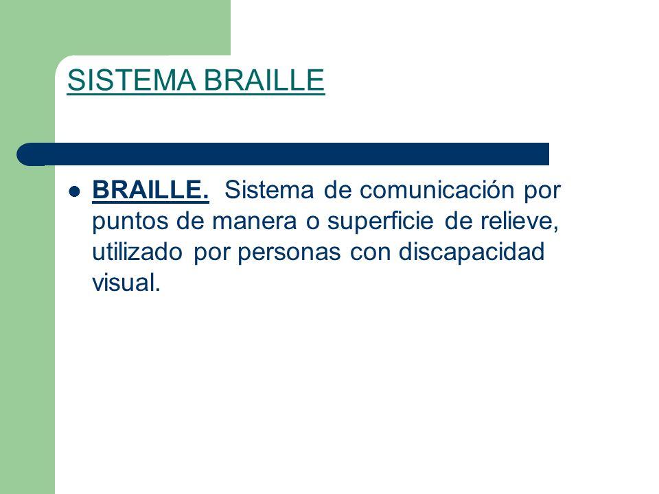 SISTEMA BRAILLE BRAILLE. Sistema de comunicación por puntos de manera o superficie de relieve, utilizado por personas con discapacidad visual.