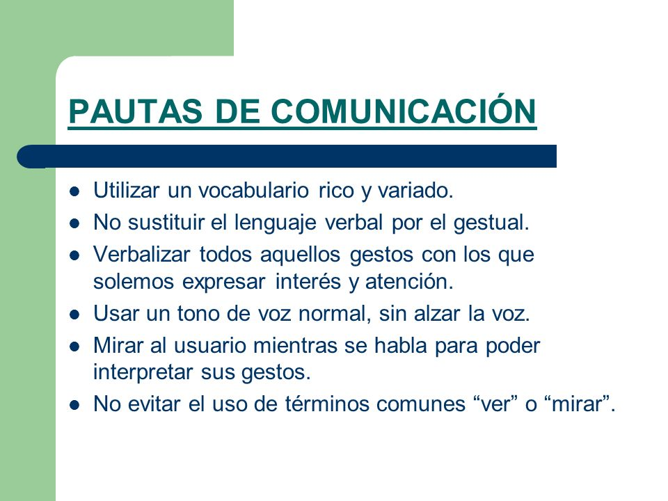 PAUTAS DE COMUNICACIÓN Utilizar un vocabulario rico y variado. No sustituir el lenguaje verbal por el gestual. Verbalizar todos aquellos gestos con lo