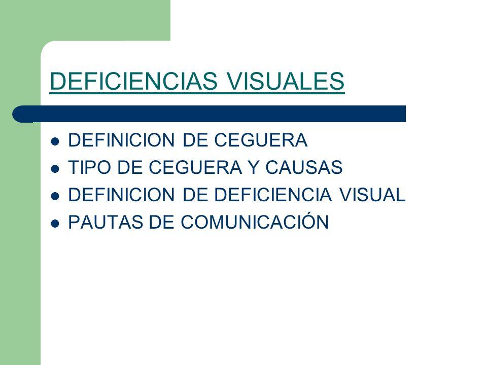 DEFICIENCIAS VISUALES DEFINICION DE CEGUERA TIPO DE CEGUERA Y CAUSAS DEFINICION DE DEFICIENCIA VISUAL PAUTAS DE COMUNICACIÓN