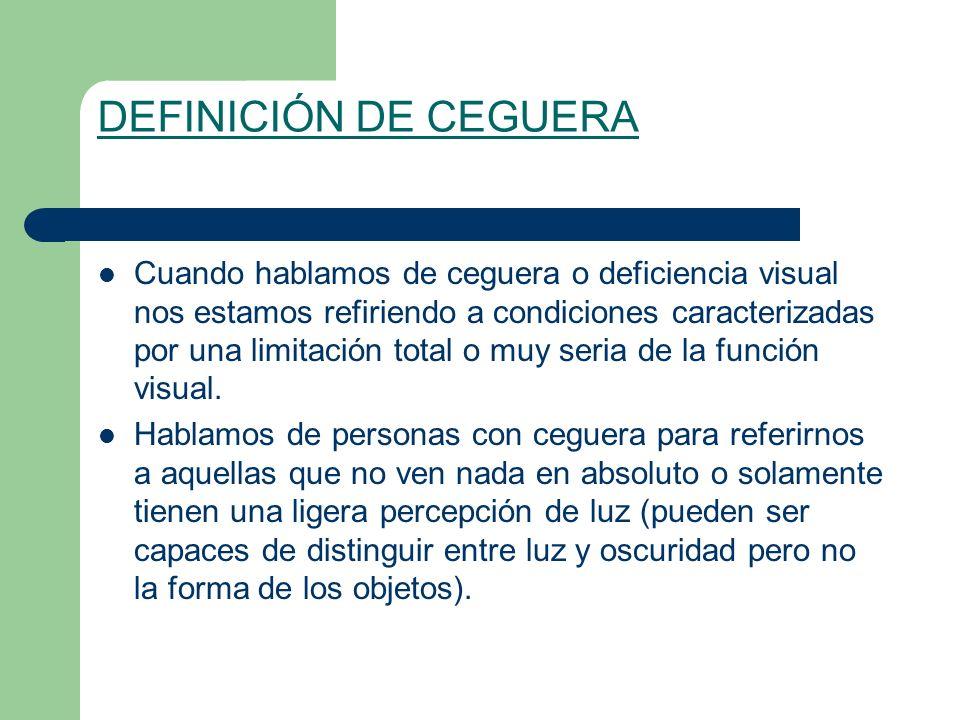 DEFINICIÓN DE CEGUERA Cuando hablamos de ceguera o deficiencia visual nos estamos refiriendo a condiciones caracterizadas por una limitación total o muy seria de la función visual.
