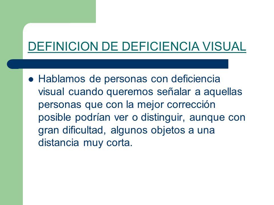 DEFINICION DE DEFICIENCIA VISUAL Hablamos de personas con deficiencia visual cuando queremos señalar a aquellas personas que con la mejor corrección posible podrían ver o distinguir, aunque con gran dificultad, algunos objetos a una distancia muy corta.