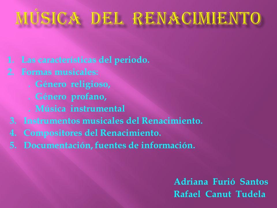 1. Las características del periodo. 2. Formas musicales:. Género religioso,. Género profano,. Música instrumental 3. Instrumentos musicales del Renaci