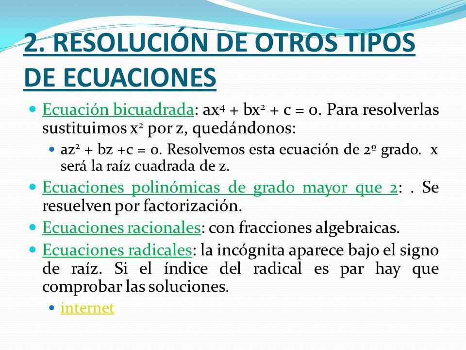 2. RESOLUCIÓN DE OTROS TIPOS DE ECUACIONES Ecuación bicuadrada: ax 4 + bx 2 + c = 0. Para resolverlas sustituimos x 2 por z, quedándonos: az 2 + bz +c