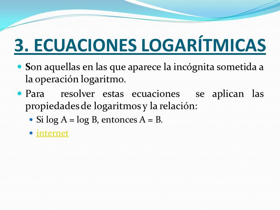 3. ECUACIONES LOGARÍTMICAS Son aquellas en las que aparece la incógnita sometida a la operación logaritmo. Para resolver estas ecuaciones se aplican l