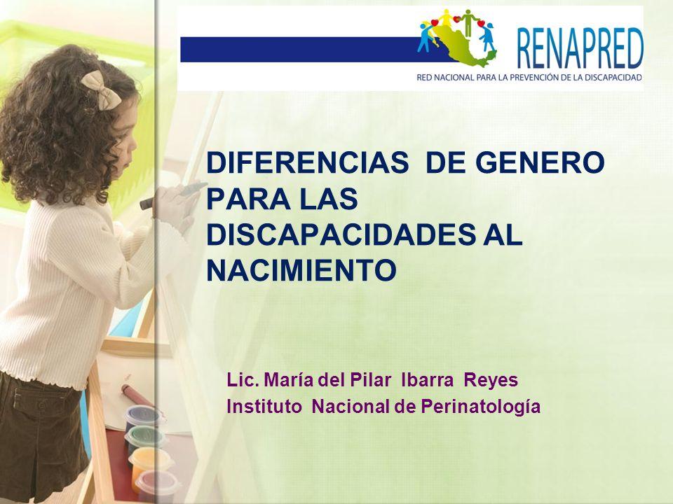 DIFERENCIAS DE GENERO PARA LAS DISCAPACIDADES AL NACIMIENTO Lic. María del Pilar Ibarra Reyes Instituto Nacional de Perinatología