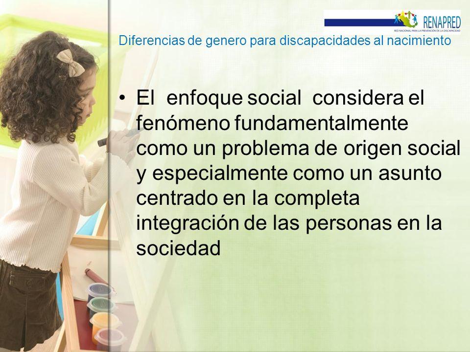 Diferencias de genero para discapacidades al nacimiento El enfoque social considera el fenómeno fundamentalmente como un problema de origen social y e
