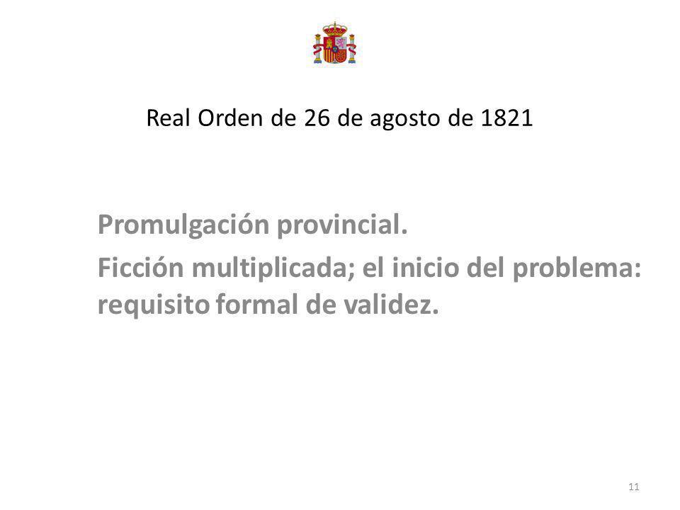 Real Orden de 26 de agosto de 1821 Promulgación provincial. Ficción multiplicada; el inicio del problema: requisito formal de validez. 11
