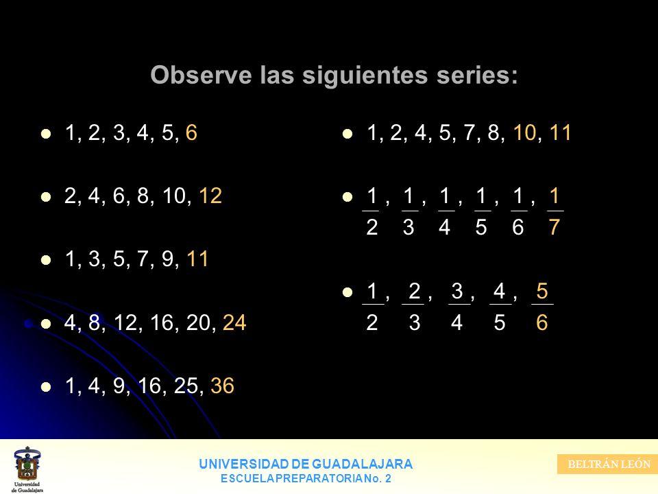 UNIVERSIDAD DE GUADALAJARA ESCUELA PREPARATORIA No. 2 BELTRÁN LEÓN Observe las siguientes series: 1, 2, 3, 4, 5, 6 2, 4, 6, 8, 10, 12 1, 3, 5, 7, 9, 1