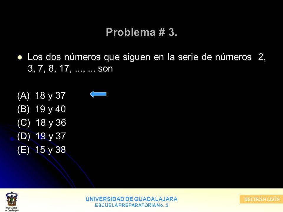 UNIVERSIDAD DE GUADALAJARA ESCUELA PREPARATORIA No. 2 BELTRÁN LEÓN Problema # 3. Los dos números que siguen en la serie de números 2, 3, 7, 8, 17,...,