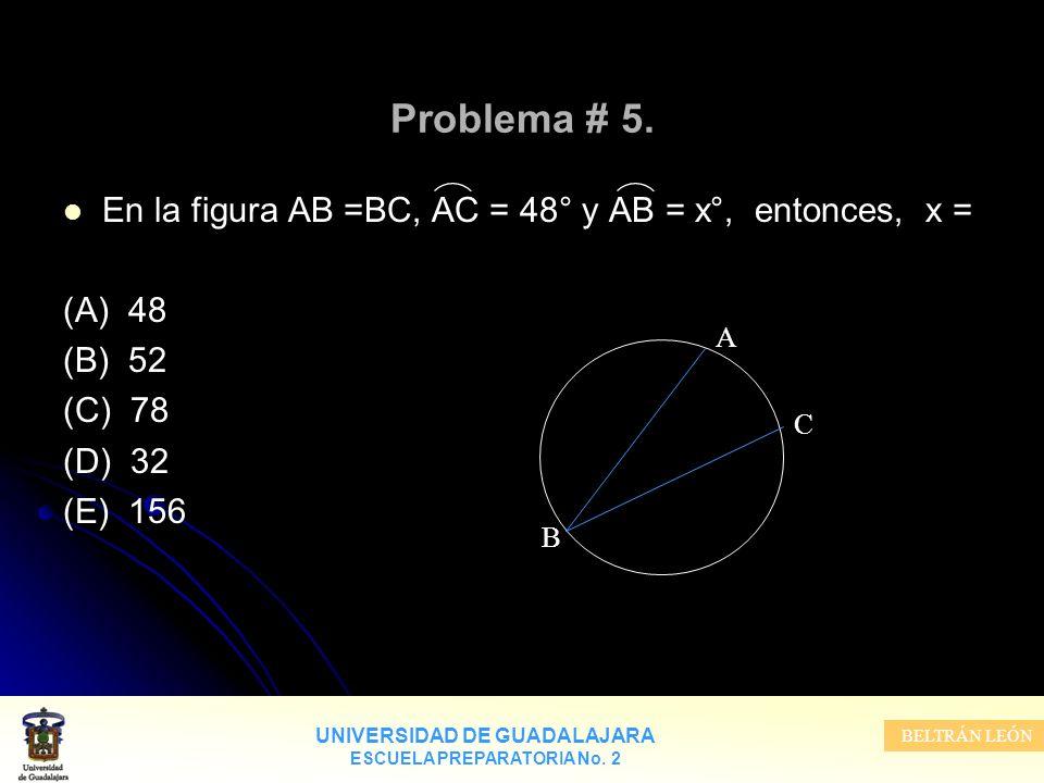 UNIVERSIDAD DE GUADALAJARA ESCUELA PREPARATORIA No. 2 BELTRÁN LEÓN Problema # 5. En la figura AB =BC, AC = 48° y AB = x°, entonces, x = (A) 48 (B) 52