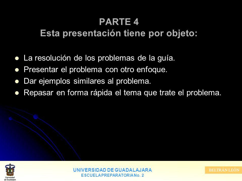UNIVERSIDAD DE GUADALAJARA ESCUELA PREPARATORIA No. 2 BELTRÁN LEÓN PARTE 4 Esta presentación tiene por objeto: La resolución de los problemas de la gu