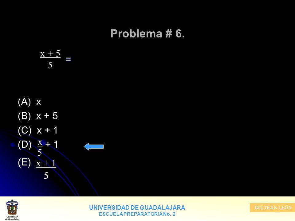 UNIVERSIDAD DE GUADALAJARA ESCUELA PREPARATORIA No. 2 BELTRÁN LEÓN Problema # 6. = (A) x (B) x + 5 (C) x + 1 (D) + 1 (E) x + 5 5 x5x5 x + 1 5