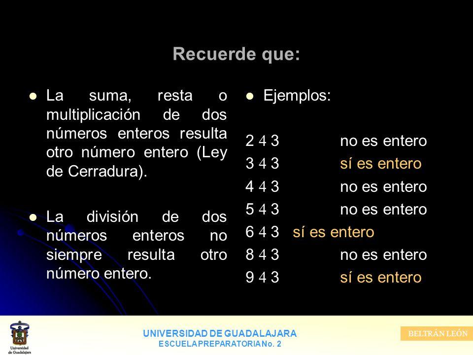 UNIVERSIDAD DE GUADALAJARA ESCUELA PREPARATORIA No. 2 BELTRÁN LEÓN Recuerde que: La suma, resta o multiplicación de dos números enteros resulta otro n