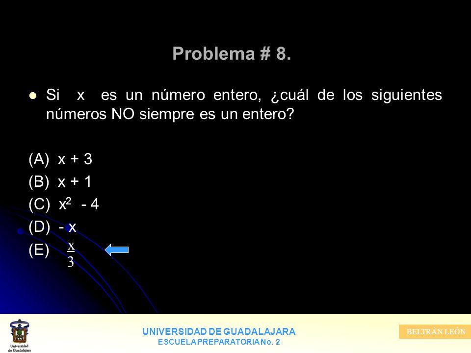 UNIVERSIDAD DE GUADALAJARA ESCUELA PREPARATORIA No. 2 BELTRÁN LEÓN Problema # 8. Si x es un número entero, ¿cuál de los siguientes números NO siempre