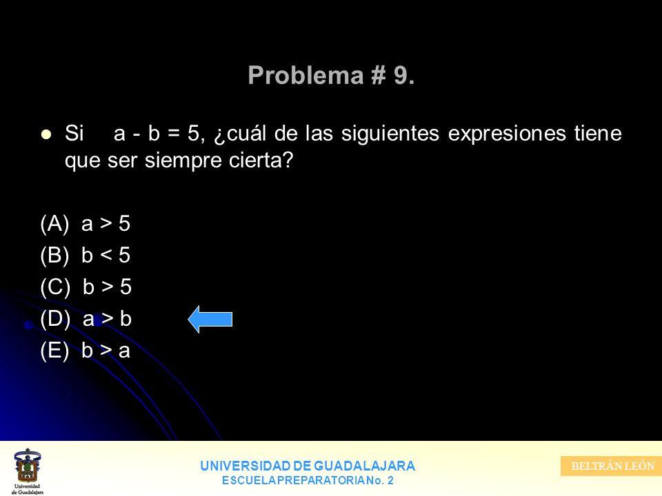 UNIVERSIDAD DE GUADALAJARA ESCUELA PREPARATORIA No. 2 BELTRÁN LEÓN Problema # 9. Si a - b = 5, ¿cuál de las siguientes expresiones tiene que ser siemp