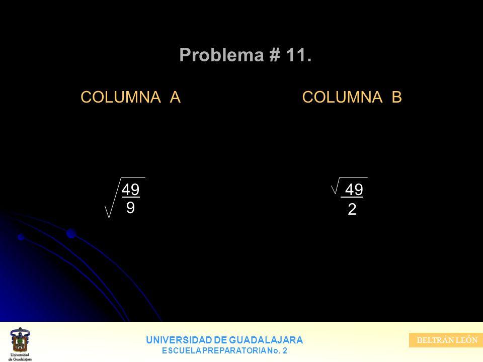 UNIVERSIDAD DE GUADALAJARA ESCUELA PREPARATORIA No. 2 BELTRÁN LEÓN COLUMNA B 49 2 Problema # 11. COLUMNA A 49 9