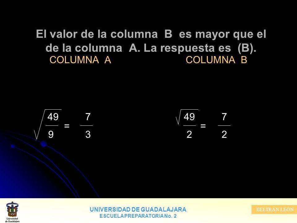 UNIVERSIDAD DE GUADALAJARA ESCUELA PREPARATORIA No. 2 BELTRÁN LEÓN El valor de la columna B es mayor que el de la columna A. La respuesta es (B). COLU