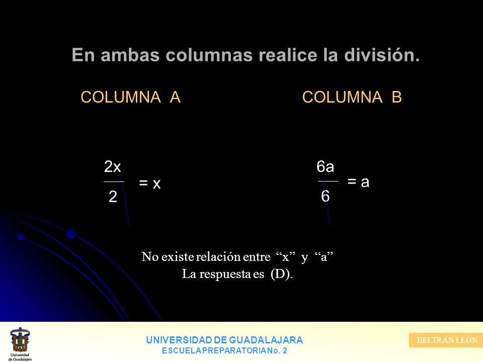 UNIVERSIDAD DE GUADALAJARA ESCUELA PREPARATORIA No. 2 BELTRÁN LEÓN En ambas columnas realice la división. COLUMNA A 2x = x 2 COLUMNA B 6a = a 6 No exi
