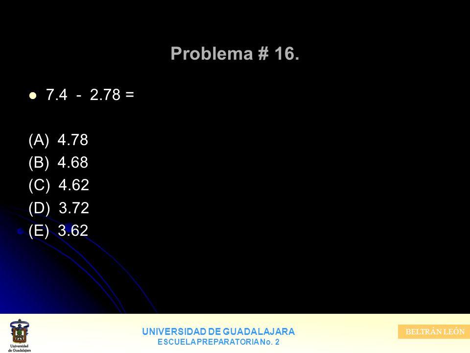 UNIVERSIDAD DE GUADALAJARA ESCUELA PREPARATORIA No. 2 BELTRÁN LEÓN Problema # 16. 7.4 - 2.78 = (A) 4.78 (B) 4.68 (C) 4.62 (D) 3.72 (E) 3.62