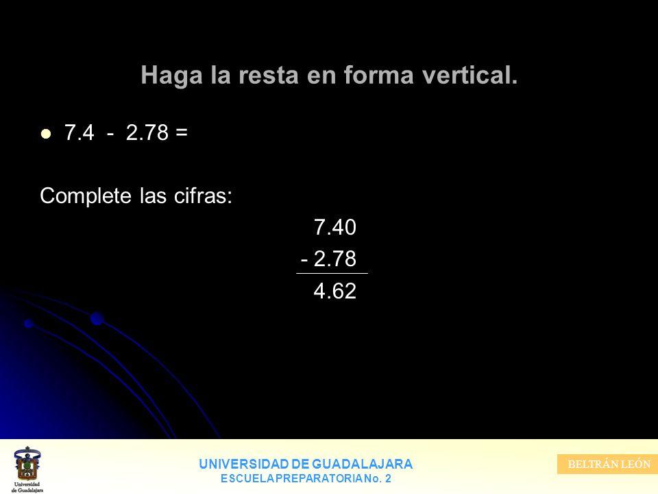 UNIVERSIDAD DE GUADALAJARA ESCUELA PREPARATORIA No. 2 BELTRÁN LEÓN Haga la resta en forma vertical. 7.4 - 2.78 = Complete las cifras: 7.40 - 2.78 4.62