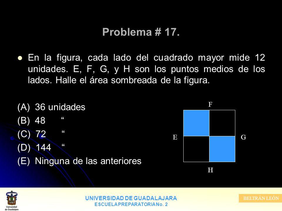 UNIVERSIDAD DE GUADALAJARA ESCUELA PREPARATORIA No. 2 BELTRÁN LEÓN Problema # 17. En la figura, cada lado del cuadrado mayor mide 12 unidades. E, F, G