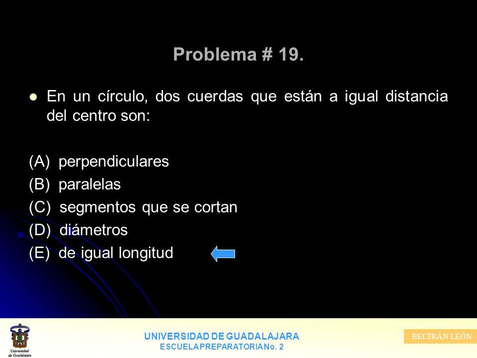 UNIVERSIDAD DE GUADALAJARA ESCUELA PREPARATORIA No. 2 BELTRÁN LEÓN Problema # 19. En un círculo, dos cuerdas que están a igual distancia del centro so