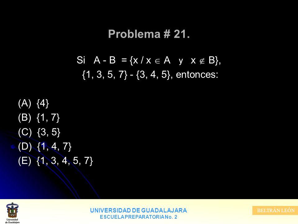 UNIVERSIDAD DE GUADALAJARA ESCUELA PREPARATORIA No. 2 BELTRÁN LEÓN Problema # 21. Si A - B = {x / x A y x B}, {1, 3, 5, 7} - {3, 4, 5}, entonces: (A)