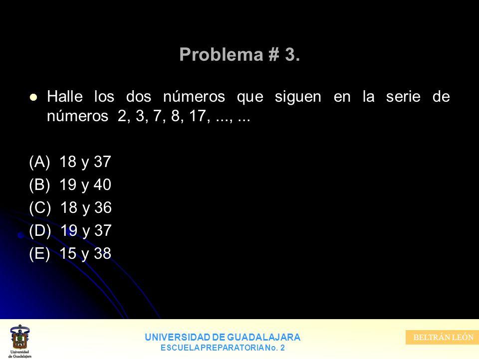 UNIVERSIDAD DE GUADALAJARA ESCUELA PREPARATORIA No. 2 BELTRÁN LEÓN Problema # 3. Halle los dos números que siguen en la serie de números 2, 3, 7, 8, 1