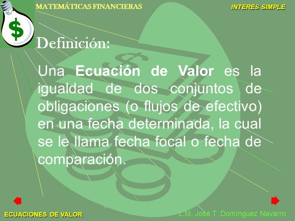 MATEMÁTICAS FINANCIERAS INTERÉS SIMPLE L.M. José T. Domínguez Navarro ECUACIONES DE VALOR Una Ecuación de Valor es la igualdad de dos conjuntos de obl