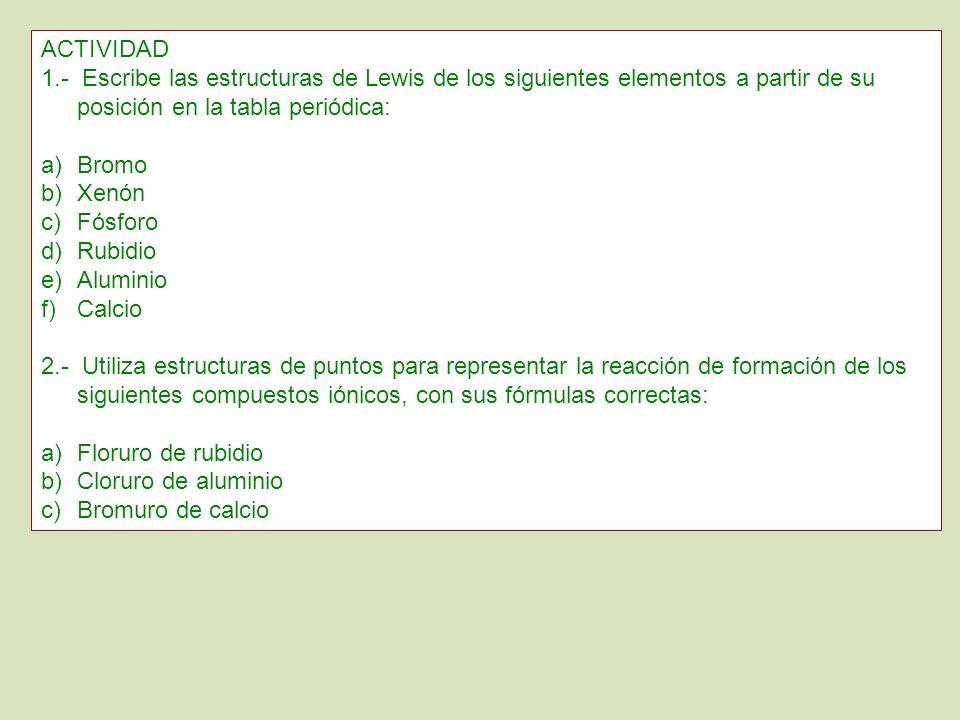 ACTIVIDAD 1.- Escribe las estructuras de Lewis de los siguientes elementos a partir de su posición en la tabla periódica: a)Bromo b)Xenón c)Fósforo d)
