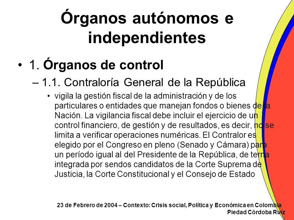 23 de Febrero de 2004 – Contexto: Crisis social, Política y Económica en Colombia Piedad Córdoba Ruíz Órganos autónomos e independientes 1. Órganos de