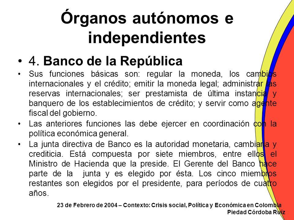 23 de Febrero de 2004 – Contexto: Crisis social, Política y Económica en Colombia Piedad Córdoba Ruíz Órganos autónomos e independientes 4. Banco de l