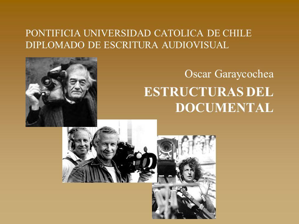 PONTIFICIA UNIVERSIDAD CATOLICA DE CHILE DIPLOMADO DE ESCRITURA AUDIOVISUAL Oscar Garaycochea ESTRUCTURAS DEL DOCUMENTAL