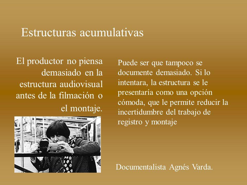 Estructuras acumulativas El productor no piensa demasiado en la estructura audiovisual antes de la filmación o el montaje. Puede ser que tampoco se do