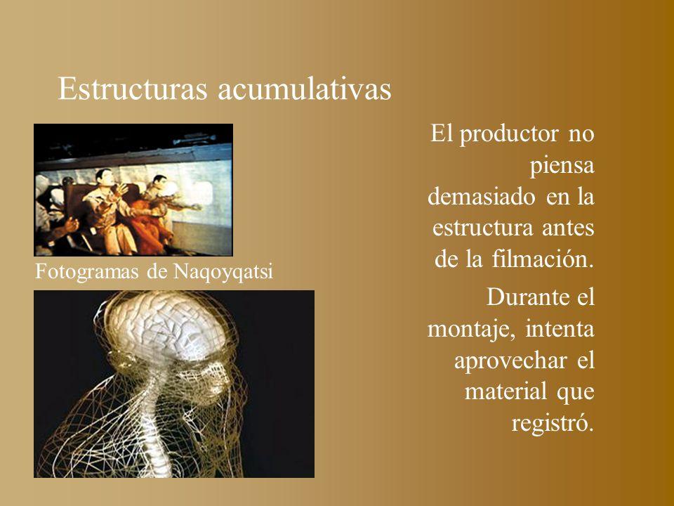 Estructuras acumulativas El productor no piensa demasiado en la estructura antes de la filmación. Durante el montaje, intenta aprovechar el material q