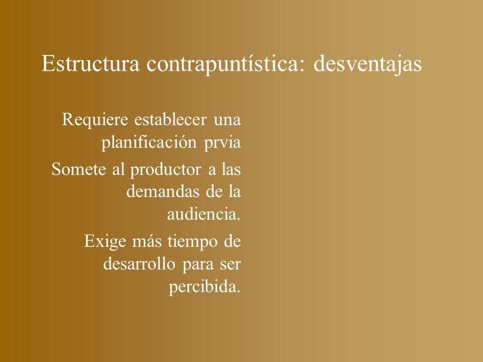 Estructura contrapuntística: desventajas Requiere establecer una planificación prvia Somete al productor a las demandas de la audiencia. Exige más tie