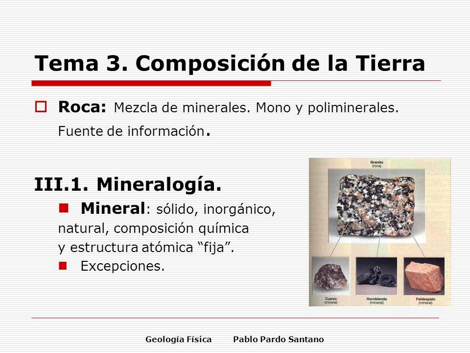 Geología Física Pablo Pardo Santano Tema 3. Composición de la Tierra Roca: Mezcla de minerales. Mono y poliminerales. Fuente de información. III.1. Mi